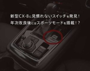 CX-8にドライブセレクションが追加!年次改良後モデルはガソリンモデルのみスポーツモード搭載で、MODE切り替えが可能!