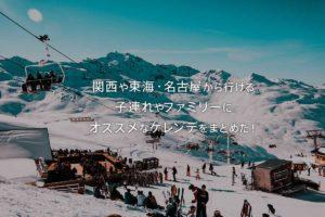 関西や東海・名古屋から行ける子連れやファミリーにオススメな家族向けスキー場やゲレンデをまとめた!