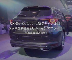 CX-8のリアバンパーに新デザイン発見!リアデザインにCX-9風のメッキ加飾追加とレクサス風のビルトインマフラー装着!年次改良前と比較!