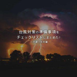 台風対策の準備事項をチェックリスト・チェック項目に災害別にまとめた!一戸建て住宅編