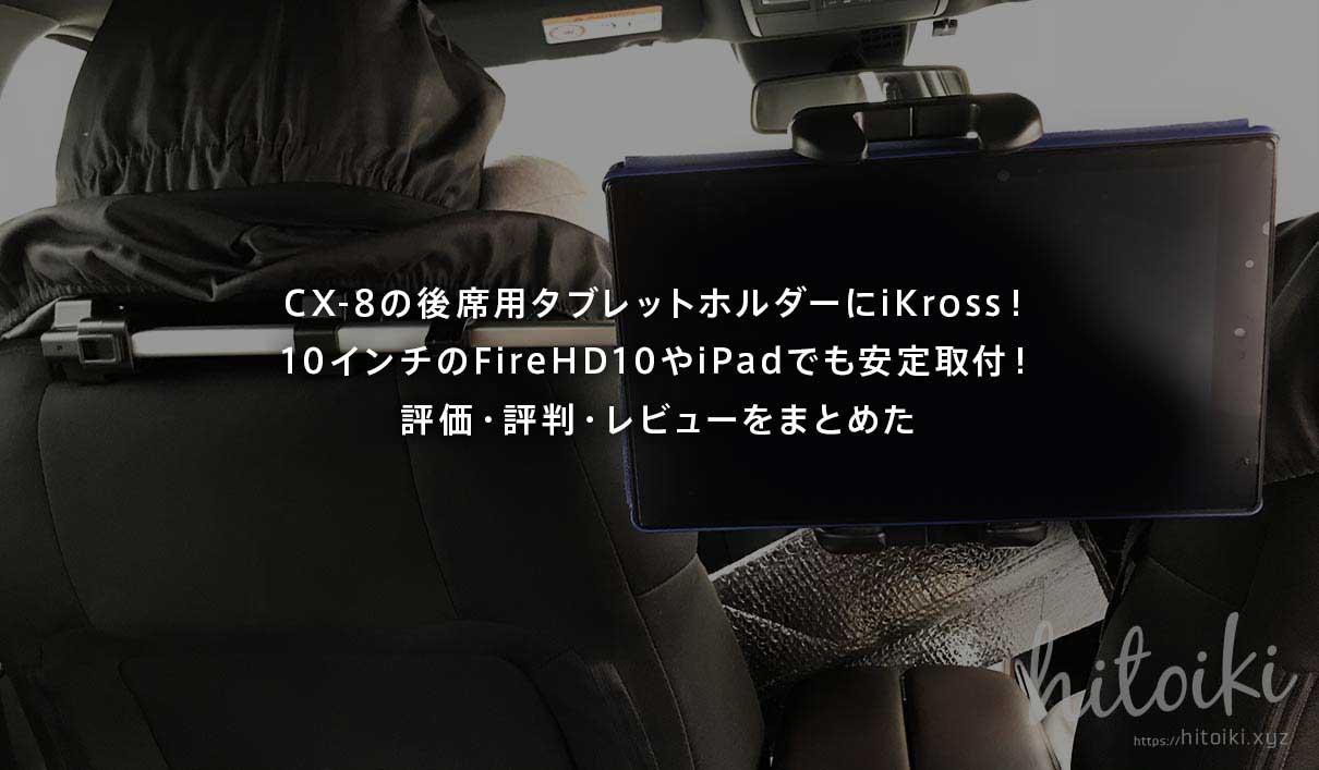 CX-8の後席用タブレットモニターホルダーにiKrossがおすすめ!10インチのFireHD10タブレットやiPadでも安定取付可能!評価・評判・レビューをまとめた! ikross_tablet-holder_img_3425_main